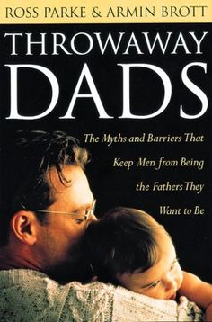Throwaway Dads: The Myths and Barriers That Keep Men from Being the Fathers They Want to Be by Ross Parke