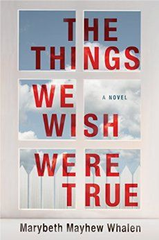The Things We Wish Were True by Marybeth Mayhew Whalen. In an idyllic small-town neighborhood, a near tragedy triggers a series of dark revelations.