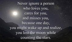 Never ignore a person who loves you, cares for you, and misses you, because one day, you might wake up and realize, you lost the moon while counting the stats