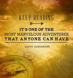 Keep reading. Its one of the most marvelous adventures that anyone can have.  Lloyd Alexander