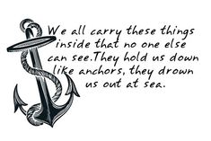 """Anchor Quote Tattoo - """"We all carry these things inside that no one else can see. They hold us down like anchors, they drown us out at sea."""""""