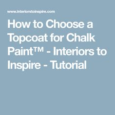 How to Choose a Topcoat for Chalk Paint™ - Interiors to Inspire - Tutorial
