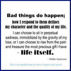 inspirational moving on quotes-Bad things do happen; how I respond to them defines my character and the quality of my life.For more #quotes and #inspiration, follow us  at https://www.pinterest.com/bmabh/  or visit our website http://www.bmabh.com/