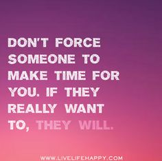 Don't force someone to make time for you. If they really want to, they will.