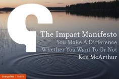 """The Impact Manifesto: You Make A Difference Whether You Want To Or Not by Ken McArthur  """"You impact the people around you. People feel your influence countless times, in amazing ways you never notice. Your impact is incredible, and today is the day you can take charge of it. Today you can amplify everything good. Call it the Impact Factor."""""""