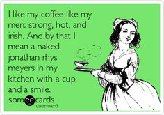 I like my coffee like my men: strong, hot, and irish. And by that I mean a naked jonathan rhys meyers in my kitchen with a cup and a smile.
