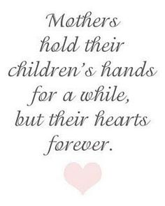 Mothers hold their children's hands for a while, but their hearts forever.