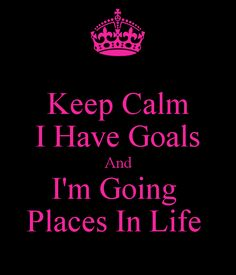 Keep Calm. I have goals and I'm going places in life.
