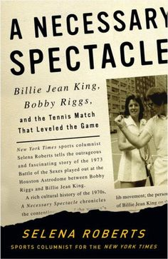 A Necessary Spectacle: Billie Jean King, Bobby Riggs, and the Tennis Match That Leveled the Game
