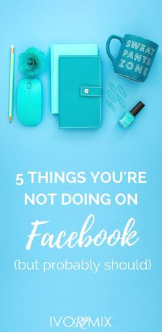 5 things you're not doing on Facebook but should be! << Ivory Mix