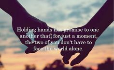 Holding hands is a promise to one another that, for just a moment, the two of you don't have to face the world alone. – Quotes Lover