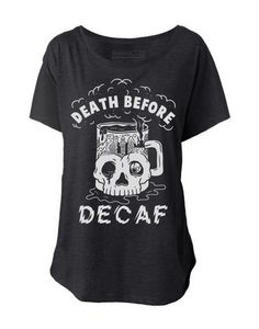 Death Before Decaf Tee http://www.pyknic.com/women/death-before-decaf-dolman-tee