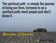 The spiritual path - is simply the journey of living our lives. Everyone is on a spiritual path; most people just don't know it. / Marianne Williamson
