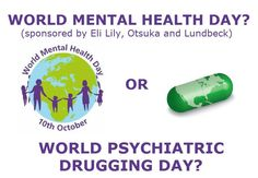 You see, the psychiatric industry declared 10 October as World Mental Health Day.  And the US federal government is supporting that.  Sounds innocent enough?  What's not generally known, is that one of the main promoters of World Mental Health Day is the World Federation of Mental Health (WFMH) who are heavily funded by drug companies.