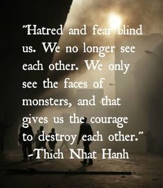 """Hatred and fear blind us. We no longer see each other. We only see the faces of monsters, and that gives us the courage to destroy each other."" - Thich Nhat Hanh"