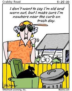 7) something old and worn  -- Maxine:  I don't want to say I'm old and worn out, but I make sure I'm nowhere near the curb on trash day.