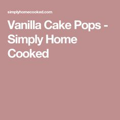 Vanilla Cake Pops - Simply Home Cooked