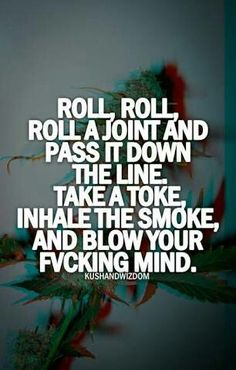 Roll roll roll the blunt Lick it to the end Light it up Take a puff Pass it to a friend