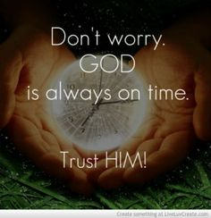 Don't worry God is Always On Time. trust him. - For more great Christian quotes visit www.thequotepost.com We also have poems and other forms of poetry and pictures, such as many poetic quotes about love, life, friendship, truth, lies, and most all other subjects. We look forward to your visit.