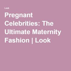 Pregnant Celebrities: The Ultimate Maternity Fashion | Look