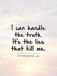 I can handle the truth. It's the lies that kill me. Truth quotes on PictureQuotes.com.