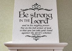 Be Strong In The Lord   $20 www.christianstatements.com   Be strong in the Lord and in his mighty power. Put on the full armor of God, so that you can take your stand against the devil's schemes.   Ephesians 6:10-11