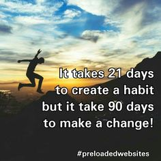 It takes 21 days to create a habit but it take 90 days to make a change!