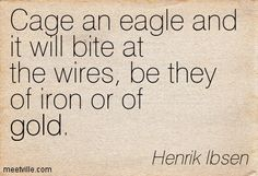 """Henrik Ibsen, Norwegian poet and playwright....Put an eagle in a cage and it will bite the bars whether they are of iron or gold"""" : Hjørdis in The Vikings of Helgeland."""