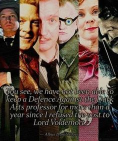 You see, we have not been able to keep a Defence Against Dark Arts Professor for more than a year since I refused the post to Lord Voldemort.    Albus Dumbledore