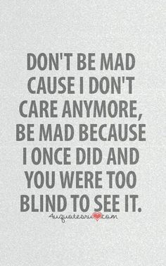 Don't be mad because I don't care anymore, be mad because I once did and you were too blind to see it.