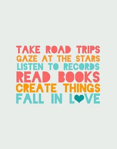 Take road trips. Gaze at the stars. Listen to records. Read books. Create things. Fall in Love.
