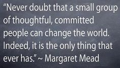 """""""Never doubt that a small group of thoughtful, committed people can change the world. Indeed, it is the only thing that ever has."""" - Margaret Mead"""