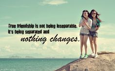 True friendship is not being inseparable, its being separated and nothing changes.