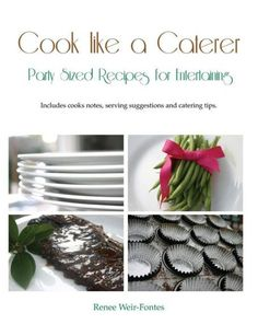 Cook Like a Caterer: Party Sized Recipes for Entertaining and Catering. over 240 Party Sized Recipes