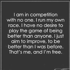 i am in competition with no one. i run my own race. i have no desire to play the game of being better than anyone. i just aim to improve, to be better than i was before. that's me, and i'm free.