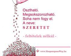 Hálát adok a mai napért. A szeretet sem az, aminek hittük. Csak kóstolgattuk, és próbáltuk megfogalmazni. Soha nem sikerült. Mert a szeretetnek semmi köze nincs a szavakhoz. A szavak a lényegétől fosztják meg. Te már tudod. Mert átéled. Még ha csak pillanatokra is, de képes vagy rátalálni. Így szeretlek, Élet!  ⚜ Ho'oponoponoWay Magyarország ⚜ www.HooponoponoWay.hu