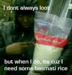 I don't always loot. But when I do, it's cuz I need some basmati rice. UK riots 2011. The Most Interesting Man In The World template