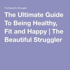 The Ultimate Guide To Being Healthy, Fit and Happy   The Beautiful Struggler