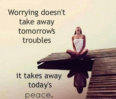 Worrying doesn't take away tomorrow's troubles; it takes away today's peace.
