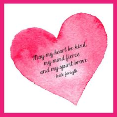 May my heart be kind, my mind be fierce, and my spirit brave. -Kate Forsyth