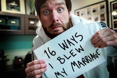 16 Ways I Blew My Marriage. Great post about how to better a marriage, dos and don'ts from a guy who has been through 2.