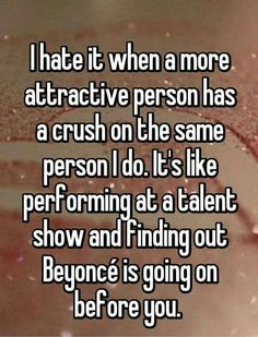 """Someone from Odem, Texas, US posted a whisper, which reads """"I hate it when a more attractive person has a crush on the same person I do. It's like performing at a talent show and finding out Beyoncé is going on before you. Funny Relatable Memes, Funny Jokes, Relatable Crush Posts, Hilarious Quotes, Whisper Quotes, Whisper Confessions, Whisper App, Whisper Funny, Sites Online"""
