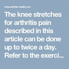 The knee stretches for arthritis pain described in this article can be done up to twice a day. Refer to the exercise pictures for demonstrations of each routine.