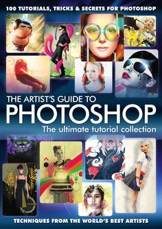 THE ARTIST'S GUIDE TO PHOTOSHOP The ultimate tutorial collection 100 TUTORIALS, TRICKS & SECRETS FOR PHOTOSHOP TECHNIQUES FROM THE WORLD'S BEST ARTISTS