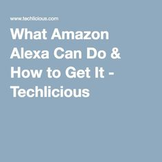 What Amazon Alexa Can Do & How to Get It - Techlicious
