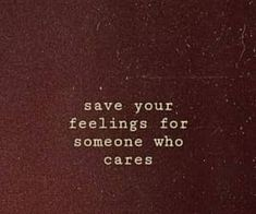 Save your feelings for someone who cares