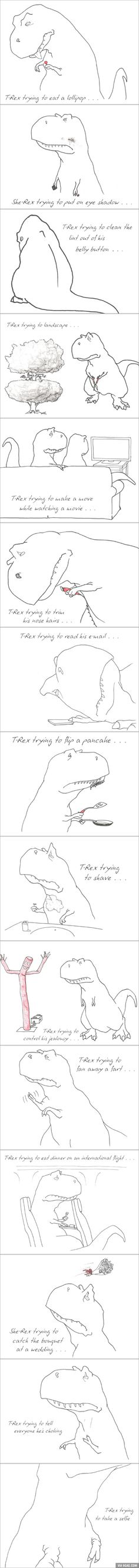 For anyone having a bad day, remember that the T-Rex has it worse