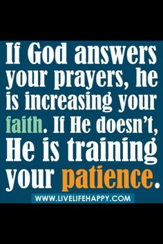 If God answers your prayers, He is increasing your faith. If he doesn't, He is training your patience.