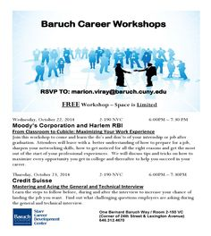 FREE Career Workshops:  From Classroom to Cubicle: Maximizing Your Work Experience Wednesday, October 22, 2014, 2-190 NVC, 6:00PM – 7:30 PM Moody's Corporation and Harlem RBI  Mastering and Acing the General and Technical Interview Thursday, October 23, 2014, 2-190 NVC, 6:00PM – 7:30PM Credit Suisse  RSVP TO: marion.viray@baruch.cuny.edu