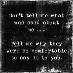 Don't tell me what was said about me...tell me why they were so comfortable to say it to you..